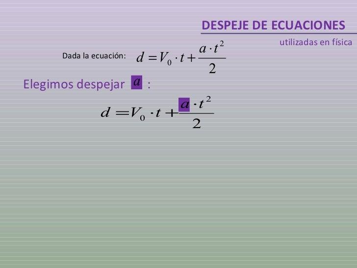 DESPEJE DE ECUACIONES utilizadas en física Dada la ecuación: Elegimos despejar  :