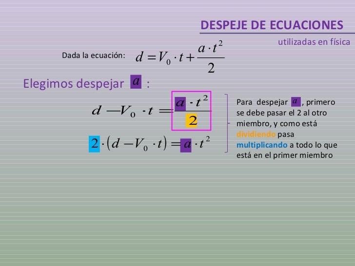 DESPEJE DE ECUACIONES utilizadas en física Dada la ecuación: Elegimos despejar  : Para  despejar  , primero se debe pasar ...