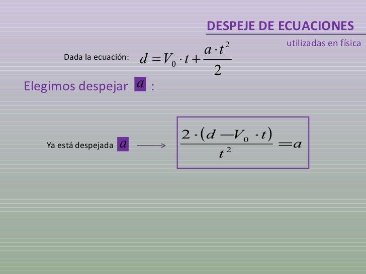 DESPEJE DE ECUACIONES utilizadas en física Dada la ecuación: Elegimos despejar  : Ya está despejada