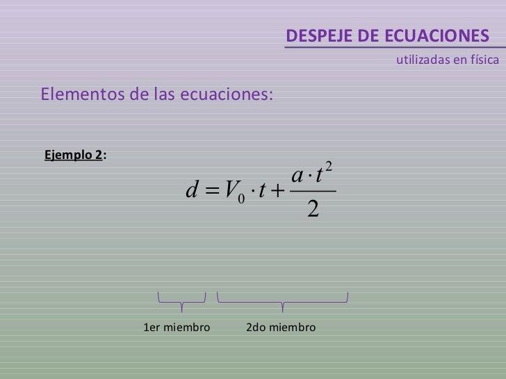 DESPEJE DE ECUACIONES utilizadas en física Ejemplo 2 : 1er miembro 2do miembro Elementos de las ecuaciones: