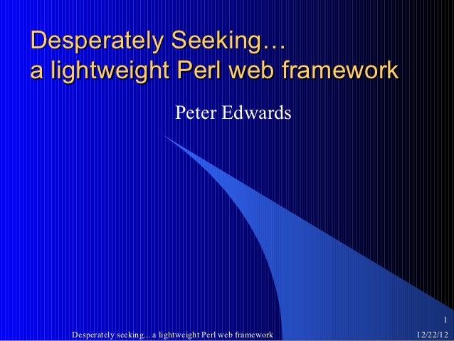 Desperately Seeking…a lightweight Perl web framework                               Peter Edwards                          ...
