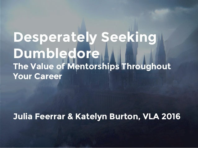 Desperately Seeking Dumbledore The Value of Mentorships Throughout Your Career Julia Feerrar & Katelyn Burton, VLA 2016