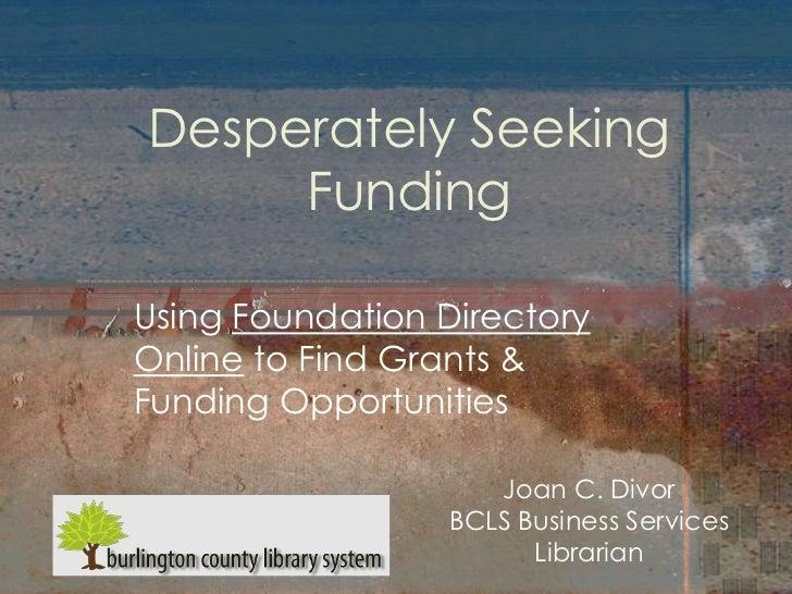 Desperately Seeking     FundingUsing Foundation DirectoryOnline to Find Grants &Funding Opportunities                    J...