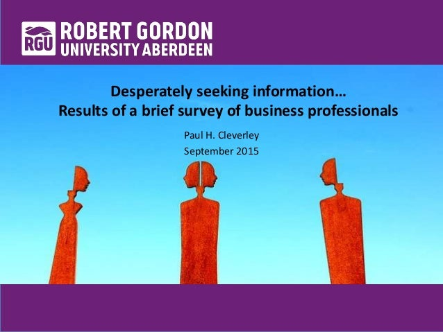 Desperately seeking information… Results of a brief survey of business professionals Paul H. Cleverley September 2015