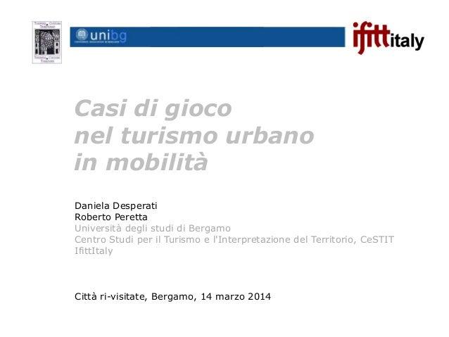 Casi di gioco nel turismo urbano in mobilità Città ri-visitate, Bergamo, 14 marzo 2014 Daniela Desperati Roberto Peretta U...