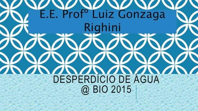 DESPERDÍCIO DE ÁGUA @ BIO 2015 E.E. Profº Luiz Gonzaga Righini
