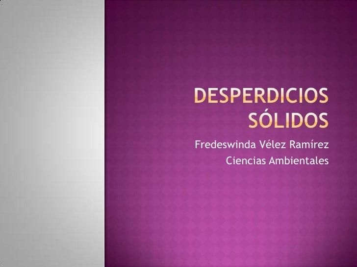 Desperdicios sólidos<br />Fredeswinda Vélez Ramírez<br />Ciencias Ambientales<br />