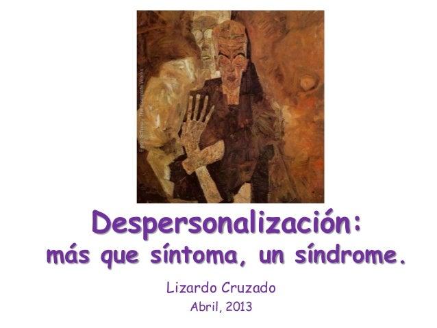 Despersonalización:más que síntoma, un síndrome.Lizardo CruzadoAbril, 2013