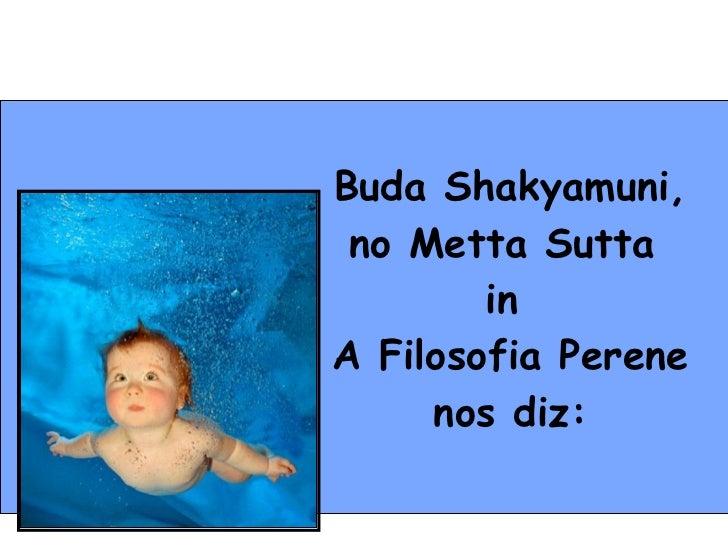 Buda Shakyamuni, no Metta Sutta  in  A Filosofia Perene nos diz: