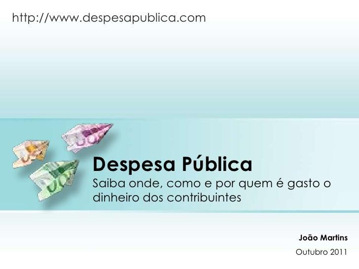 Despesa PúblicaSaiba onde, como e por quem é gasto o dinheiro dos contribuintes<br />http://www.despesapublica.com<br />Jo...
