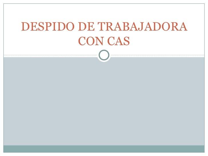 DESPIDO DE TRABAJADORA CON CAS