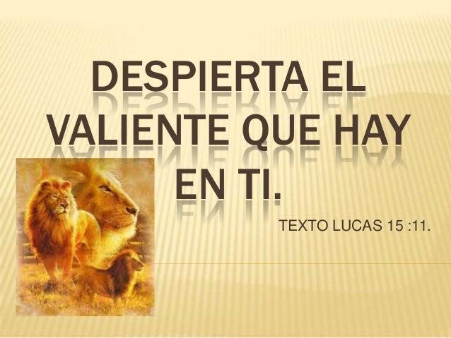 DESPIERTA ELVALIENTE QUE HAYEN TI.TEXTO LUCAS 15 :11.