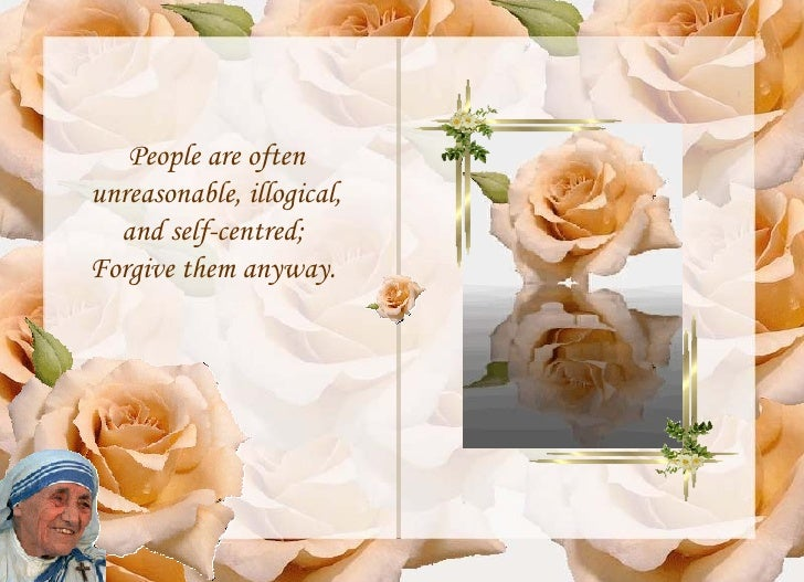 People are often unreasonable, illogical, and self-centred;  Forgive them anyway.
