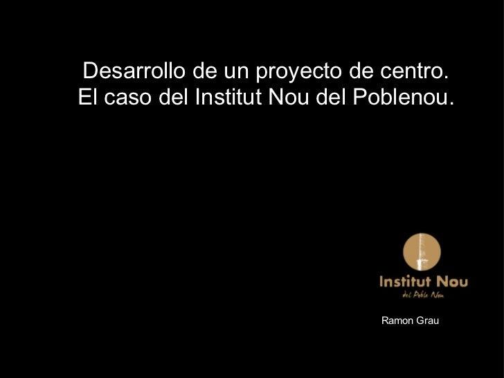 Desarrollo de un proyecto de centro. El caso del Institut Nou del Poblenou. Ramon Grau