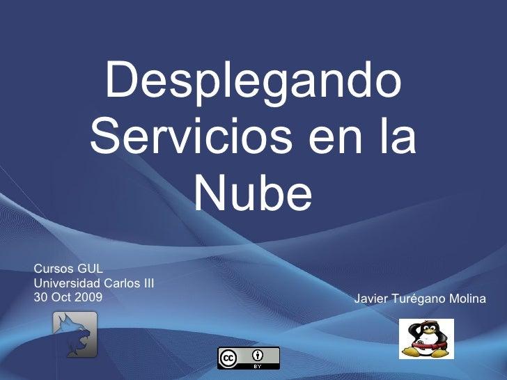 Desplegando Servicios en la Nube Javier Turégano Molina Cursos GUL Universidad Carlos III 30 Oct 2009