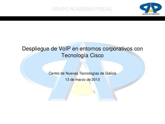 GRUPO ACADEMIA POSTALDespliegue de VoIP en entornos corporativos con               Tecnología Cisco          Centro de Nue...