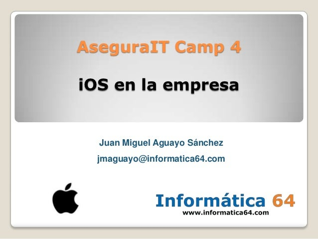 AseguraIT Camp 4iOS en la empresa  Juan Miguel Aguayo Sánchez  jmaguayo@informatica64.com