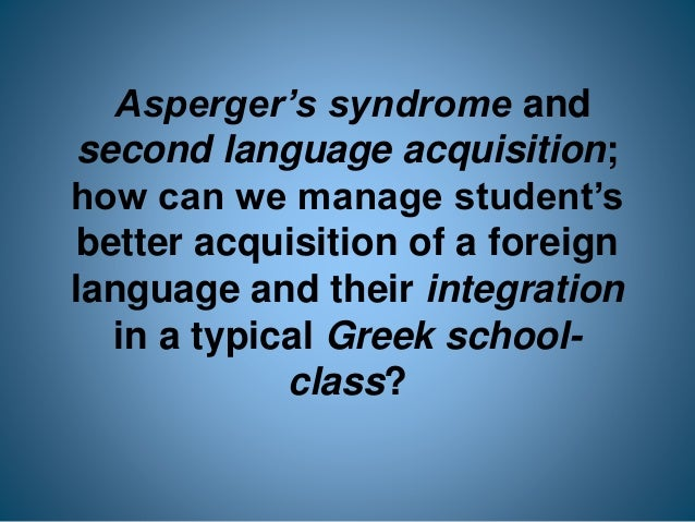 Asperger's syndrome and second language acquisition; how can we manage student's better acquisition of a foreign language ...