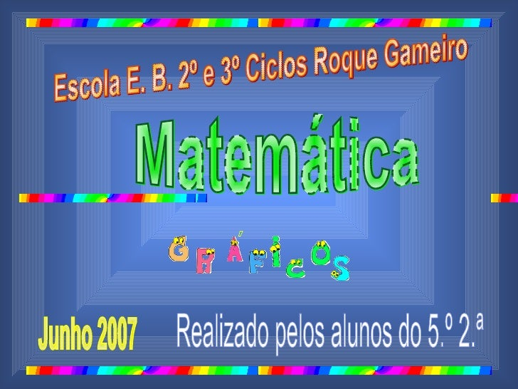 Escola E. B. 2º e 3º Ciclos Roque Gameiro  Matemática Junho 2007 Realizado pelos alunos do 5.º 2.ª ´