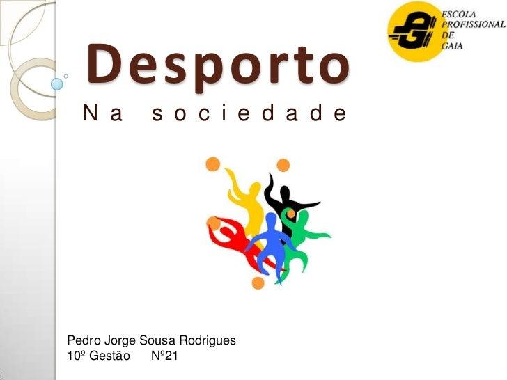 Desporto  N a        s o c i e d a d ePedro Jorge Sousa Rodrigues10º Gestão   Nº21
