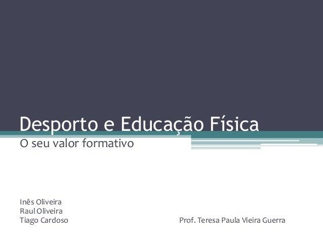 Desporto e Educação Física O seu valor formativo Inês Oliveira Raul Oliveira Tiago Cardoso Prof. Teresa Paula Vieira Guerra