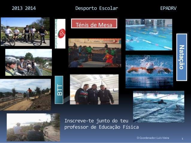 2013 2014 Desporto Escolar EPADRV 1 BTT Ténis de Mesa Natação O Coordenador: Luís Vieira Inscreve-te junto do teu professo...
