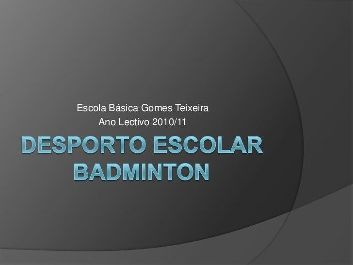 Desporto Escolar Badminton<br />Escola Básica Gomes Teixeira<br />Ano Lectivo 2010/11<br />