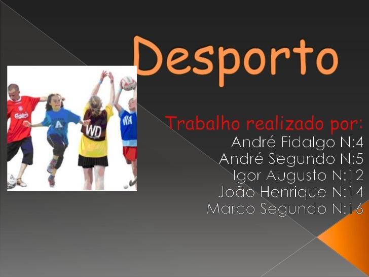 Desporto<br />Trabalho realizado por:<br />André Fidalgo N:4<br />André Segundo N:5<br />Igor Augusto N:12<br />João Henri...