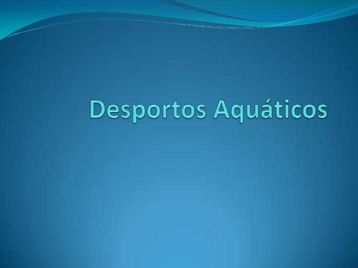 Desportos Aquáticos  Os desportos aquáticos   são aqueles que se   realizam na água.  A competição e   desportos aquátic...