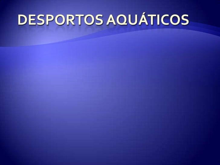    DESPORTOS     AQUÁTICOS     OS desportos aquáticos     são aqueles que se     realizam exclusivamente     na água   ...