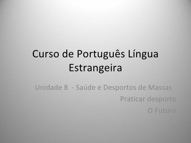 Curso de Português Língua       EstrangeiraUnidade 8 - Saúde e Desportos de Massas                        Praticar desport...