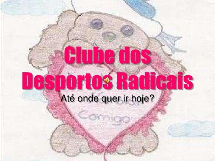 Clube dos Desportos Radicais<br />Até onde quer ir hoje?<br />Denise Filipa Hora Neves<br />