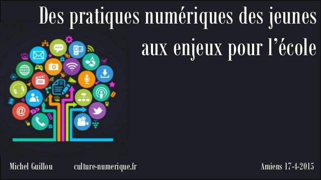 Amiens 17-4-2015 Des pratiques numériques des jeunes aux enjeux pour l'école Michel Guillou culture-numerique.fr