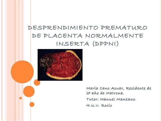 DESPRENDIMIENTO PREMATURO DE PLACENTA NORMALMENTE INSERTA (DPPNI)  María Cano Asuar, Residente de 2º año de Matrona. Tutor...