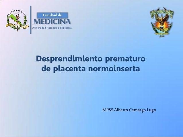 Desprendimiento prematuro de placenta normoinserta  MPSS Alberto Camargo Lugo  Facultad de  MEDICINA  Universidad Autónoma...