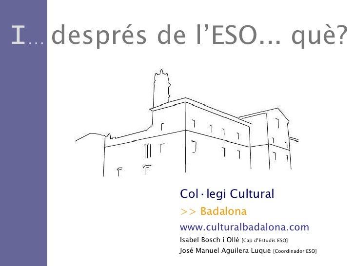 I ...  després   de l'ESO... què? Col·legi Cultural >> Badalona www.culturalbadalona.com Isabel Bosch i Ollé  [Cap d'Estud...