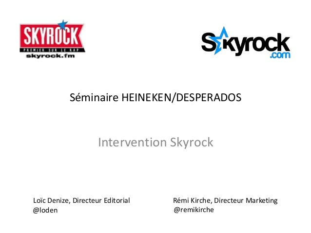 Séminaire HEINEKEN/DESPERADOS                     Intervention SkyrockLoïc Denize, Directeur Editorial   Rémi Kirche, Dire...