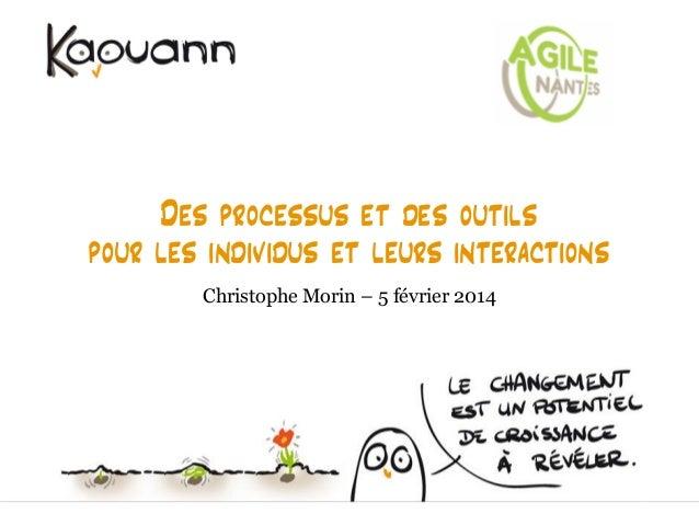 Des processus et des outils pour les individus et leurs interactions Christophe Morin – 5 février 2014