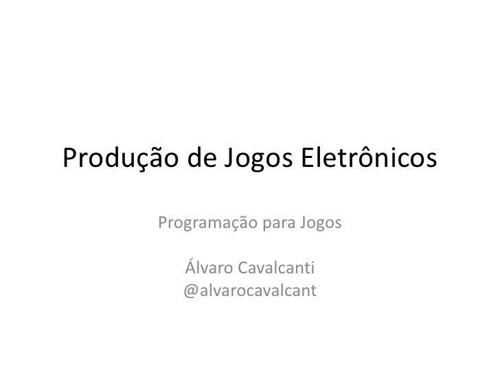 Produção de Jogos Eletrônicos       Programação para Jogos          Álvaro Cavalcanti          @alvarocavalcant