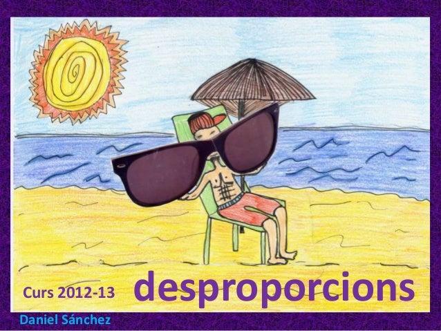 Curs 2012-13     desproporcionsDaniel Sánchez