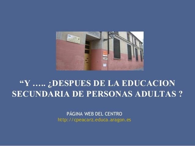 """""""Y ….. ¿DESPUES DE LA EDUCACION SECUNDARIA DE PERSONAS ADULTAS ? PÁGINA WEB DEL CENTRO http://cpeacarz.educa.aragon.es"""