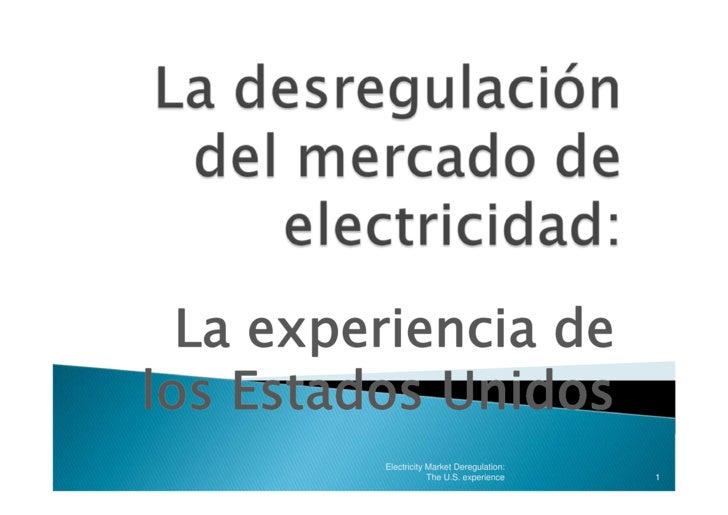 La experiencia de los Estados Unidos          Electricity Market Deregulation:                      The U.S. experience   ...