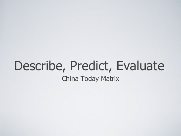Describe, Predict, Evaluate <ul><li>China Today Matrix </li></ul>