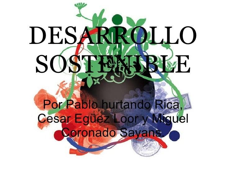 DESARROLLO SOSTENIBLE Por Pablo hurtando Rica, Cesar Egüez Loor y Miguel Coronado Sayans.