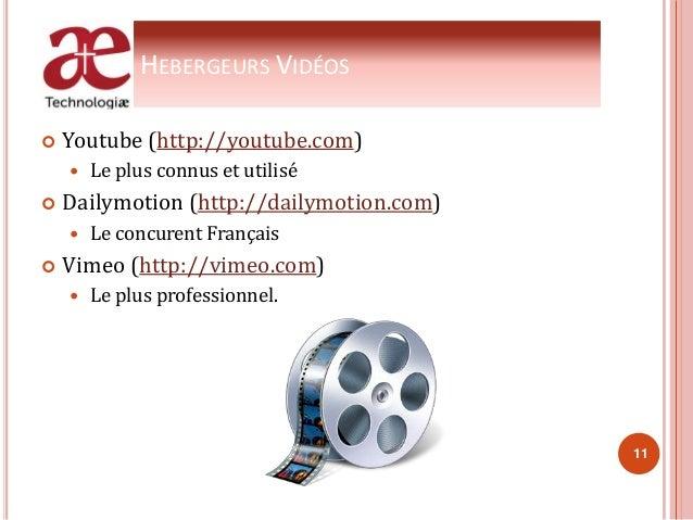 HEBERGEURS VIDÉOS  Youtube (http://youtube.com)  Le plus connus et utilisé  Dailymotion (http://dailymotion.com)  Le c...