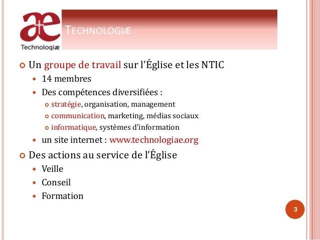 TECHNOLOGIÆ  Un groupe de travail sur l'Église et les NTIC  14 membres  Des compétences diversifiées :  stratégie, org...