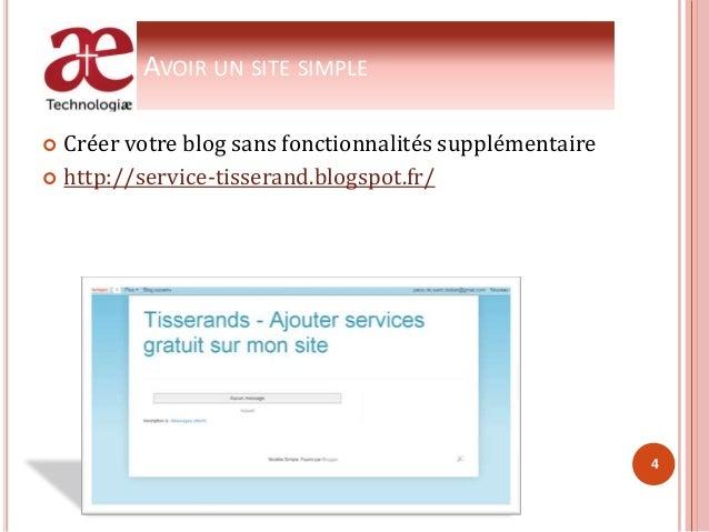 AVOIR UN SITE SIMPLE  Créer votre blog sans fonctionnalités supplémentaire  http://service-tisserand.blogspot.fr/ 4
