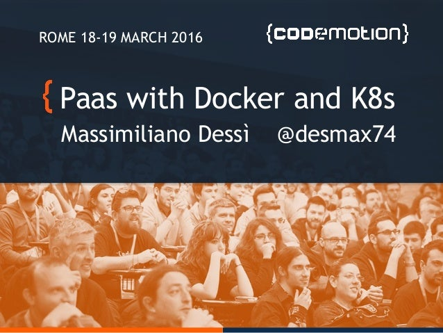 Paas with Docker and K8s Massimiliano Dessì @desmax74 ROME 18-19 MARCH 2016