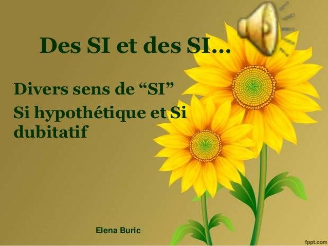 "Des SI et des SI… Divers sens de ""SI"" Si hypothétique et Si dubitatif Elena Buric"
