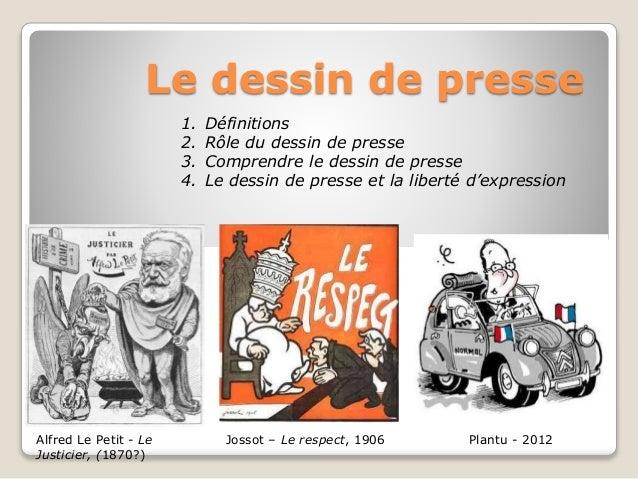 Le dessin de presse Alfred Le Petit - Le Justicier, (1870?) Jossot – Le respect, 1906 Plantu - 2012 1. Définitions 2. Rôle...